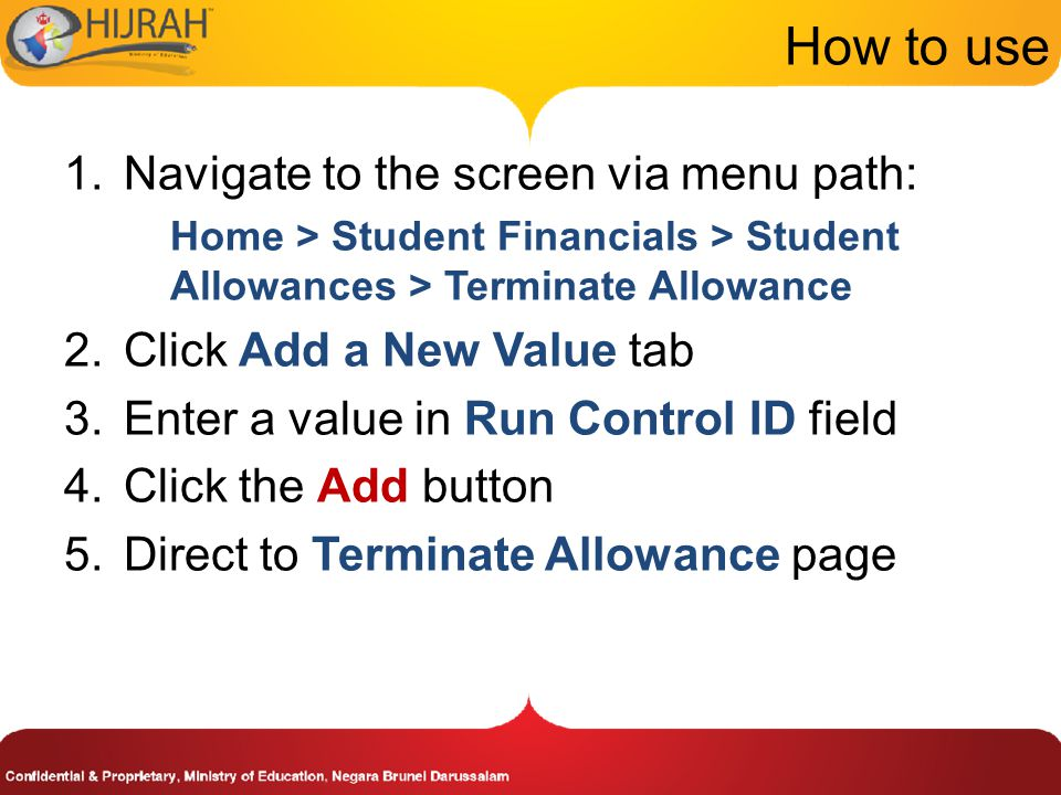 How to use 1.Navigate to the screen via menu path: Home > Student Financials > Student Allowances > Terminate Allowance 2.Click Add a New Value tab 3.Enter a value in Run Control ID field 4.Click the Add button 5.Direct to Terminate Allowance page