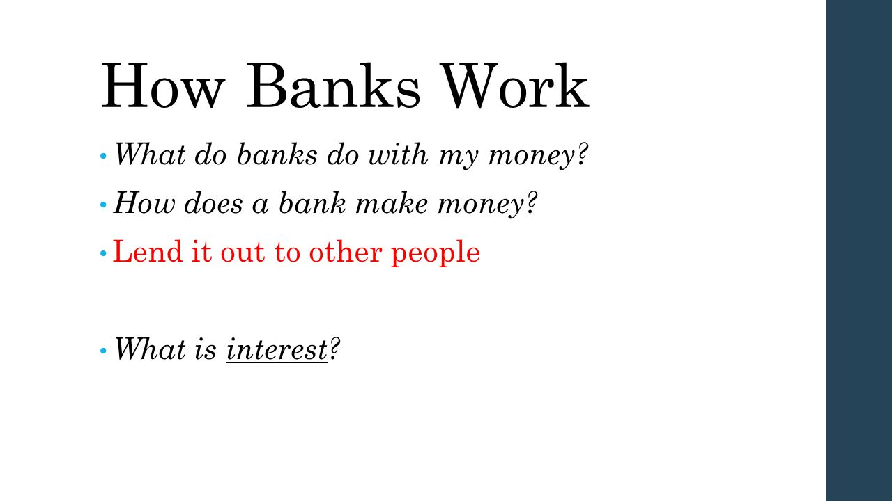 How Banks Work What do banks do with my money? How does a bank make money? Lend it out to other people What is interest?