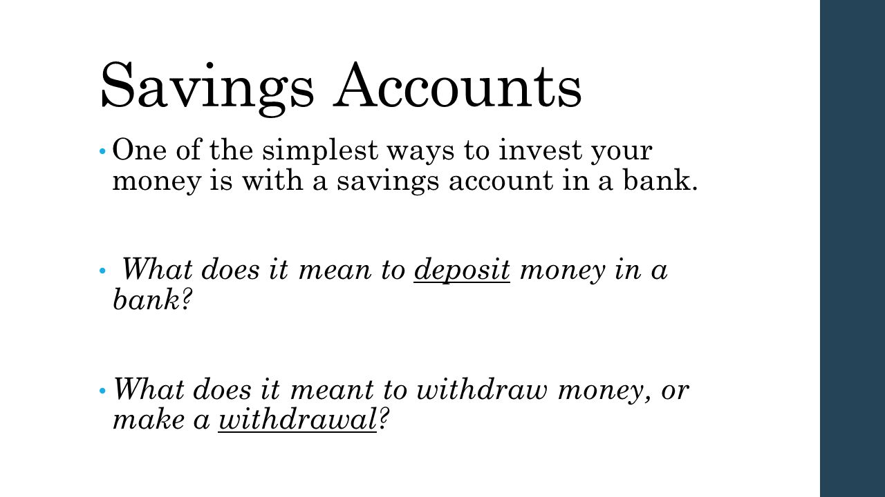 Savings Accounts One of the simplest ways to invest your money is with a savings account in a bank. What does it mean to deposit money in a bank? What