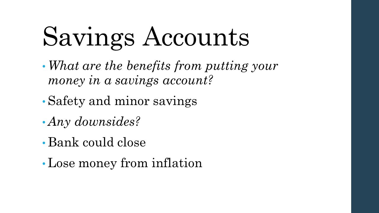 Savings Accounts What are the benefits from putting your money in a savings account? Safety and minor savings Any downsides? Bank could close Lose mon