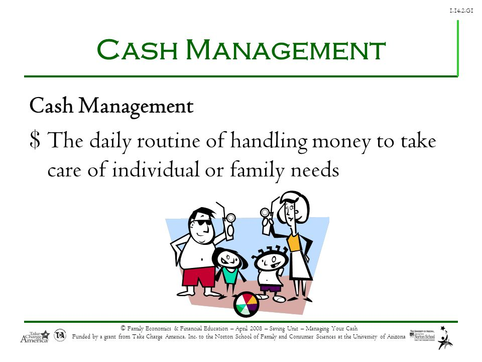 1.14.2.G1 © Family Economics & Financial Education – April 2008 – Saving Unit – Managing Your Cash Funded by a grant from Take Charge America, Inc. to