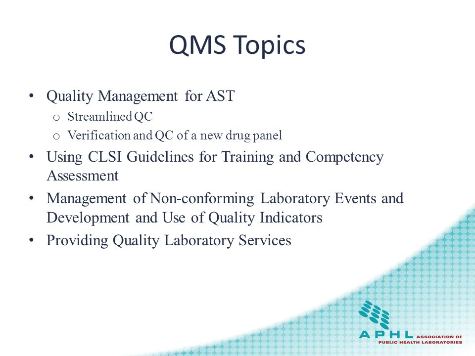 QMS Topics Quality Management for AST o Streamlined QC o Verification and QC of a new drug panel Using CLSI Guidelines for Training and Competency Assessment Management of Non-conforming Laboratory Events and Development and Use of Quality Indicators Providing Quality Laboratory Services