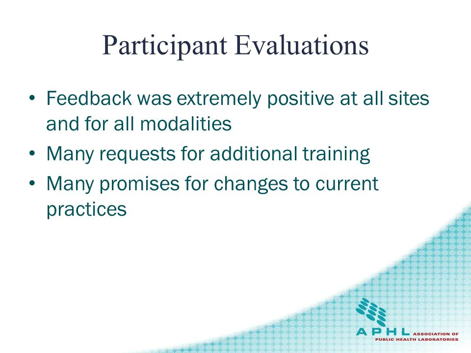Participant Evaluations Feedback was extremely positive at all sites and for all modalities Many requests for additional training Many promises for changes to current practices