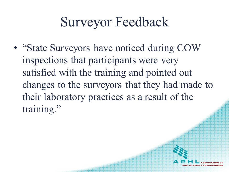Surveyor Feedback State Surveyors have noticed during COW inspections that participants were very satisfied with the training and pointed out changes to the surveyors that they had made to their laboratory practices as a result of the training.