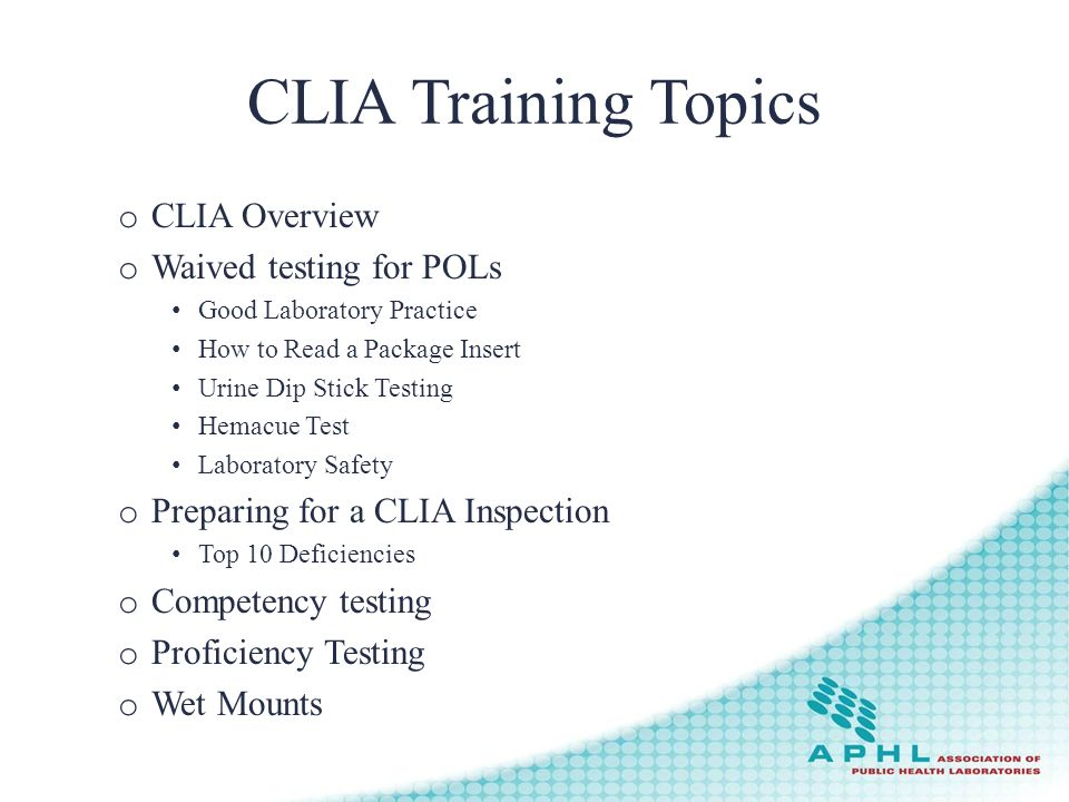 CLIA Training Topics o CLIA Overview o Waived testing for POLs Good Laboratory Practice How to Read a Package Insert Urine Dip Stick Testing Hemacue Test Laboratory Safety o Preparing for a CLIA Inspection Top 10 Deficiencies o Competency testing o Proficiency Testing o Wet Mounts