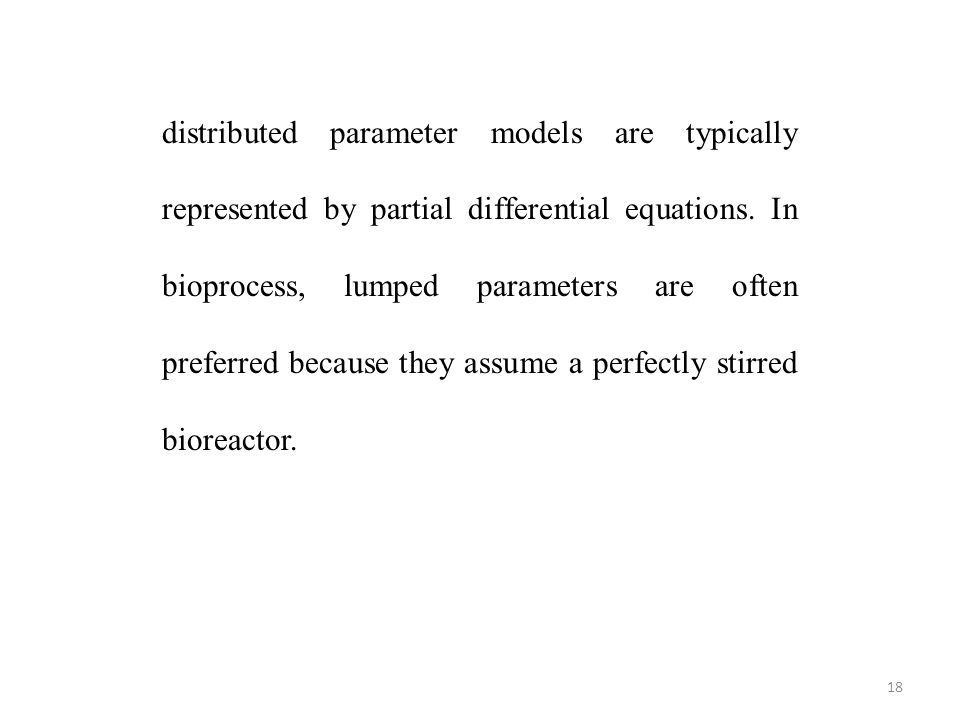 18 distributed parameter models are typically represented by partial differential equations. In bioprocess, lumped parameters are often preferred beca