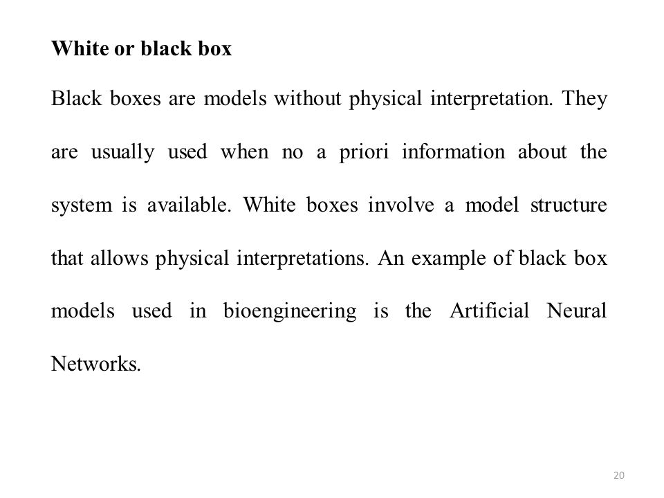 20 White or black box Black boxes are models without physical interpretation. They are usually used when no a priori information about the system is a