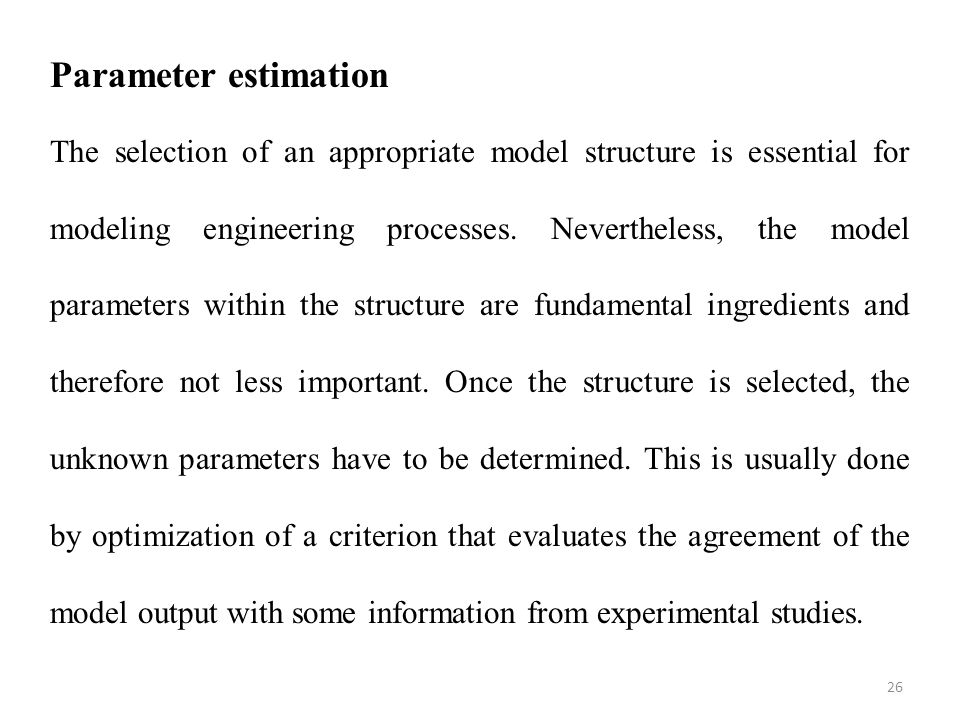 26 Parameter estimation The selection of an appropriate model structure is essential for modeling engineering processes. Nevertheless, the model param