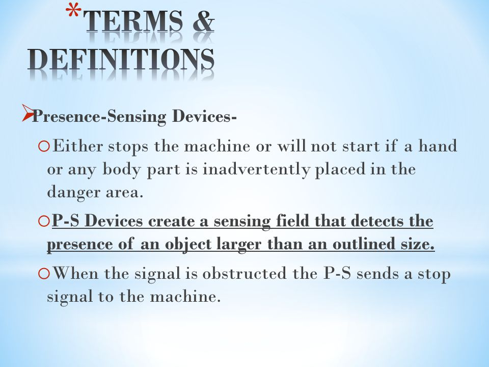  Presence-Sensing Devices- o Either stops the machine or will not start if a hand or any body part is inadvertently placed in the danger area.