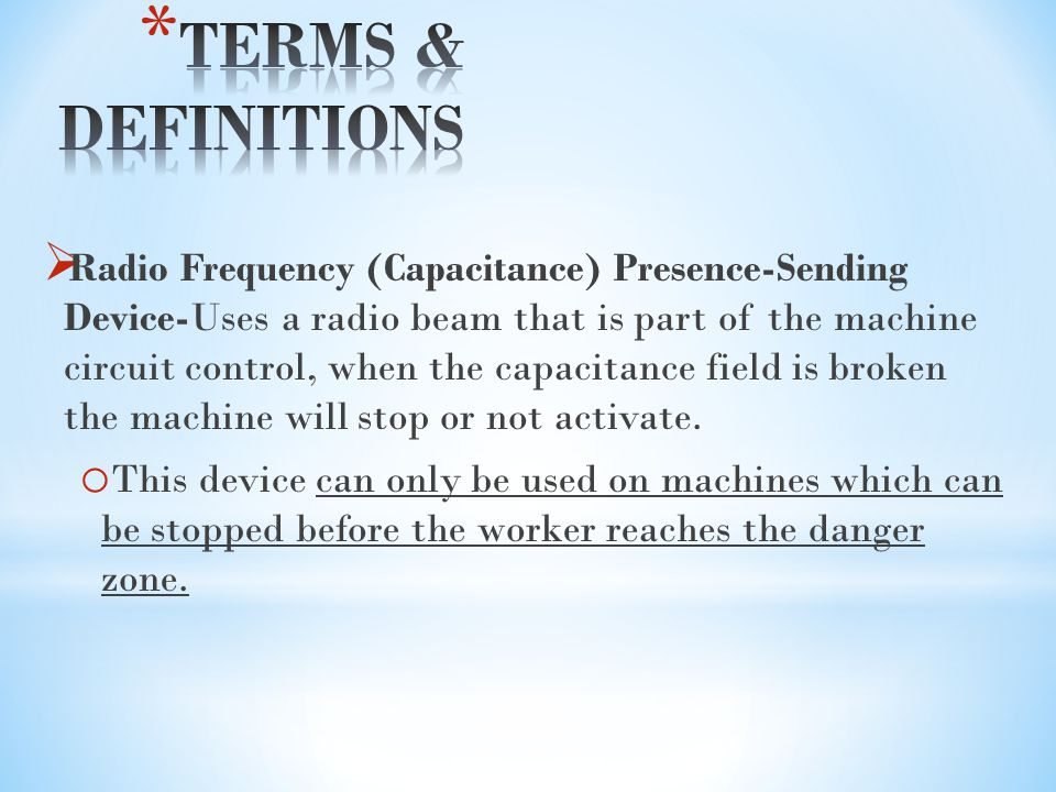  Radio Frequency (Capacitance) Presence-Sending Device-Uses a radio beam that is part of the machine circuit control, when the capacitance field is broken the machine will stop or not activate.