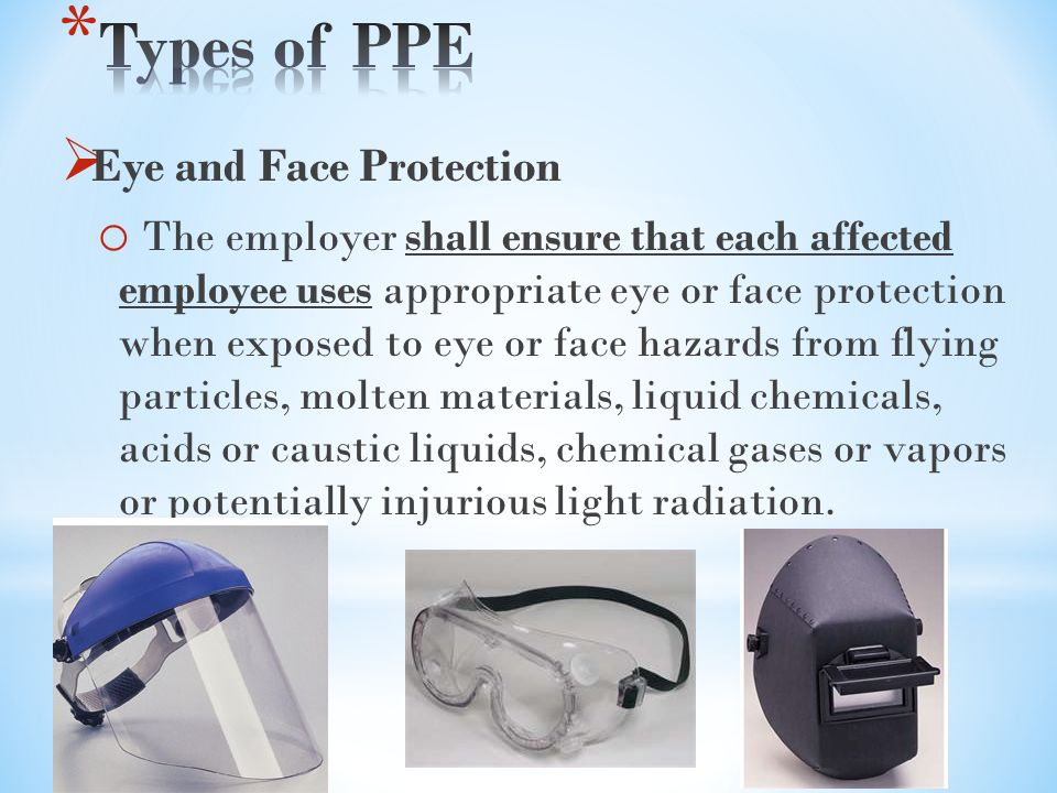  Eye and Face Protection o The employer shall ensure that each affected employee uses appropriate eye or face protection when exposed to eye or face hazards from flying particles, molten materials, liquid chemicals, acids or caustic liquids, chemical gases or vapors or potentially injurious light radiation.