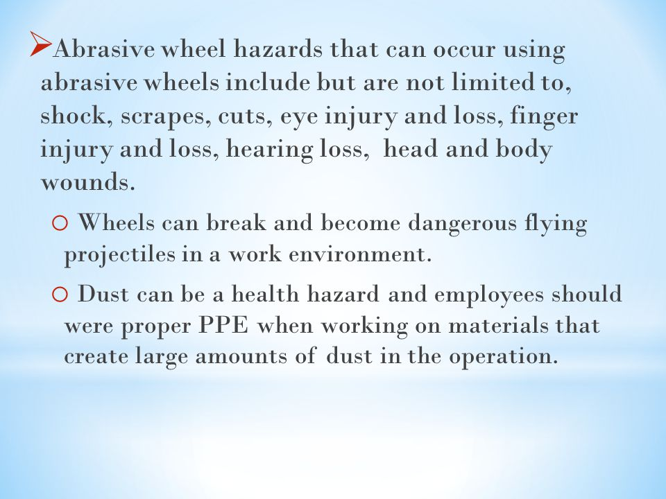  Abrasive wheel hazards that can occur using abrasive wheels include but are not limited to, shock, scrapes, cuts, eye injury and loss, finger injury and loss, hearing loss, head and body wounds.