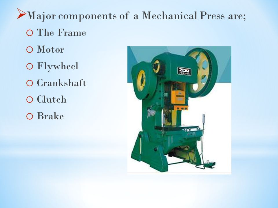  Major components of a Mechanical Press are; o The Frame o Motor o Flywheel o Crankshaft o Clutch o Brake