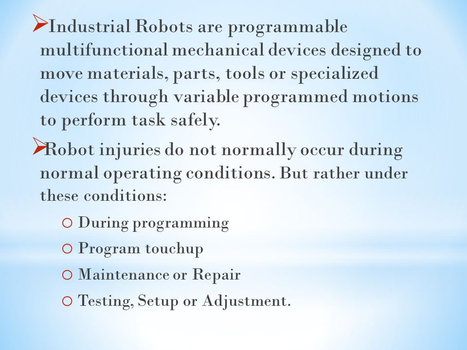 Industrial Robots are programmable multifunctional mechanical devices designed to move materials, parts, tools or specialized devices through variable programmed motions to perform task safely.