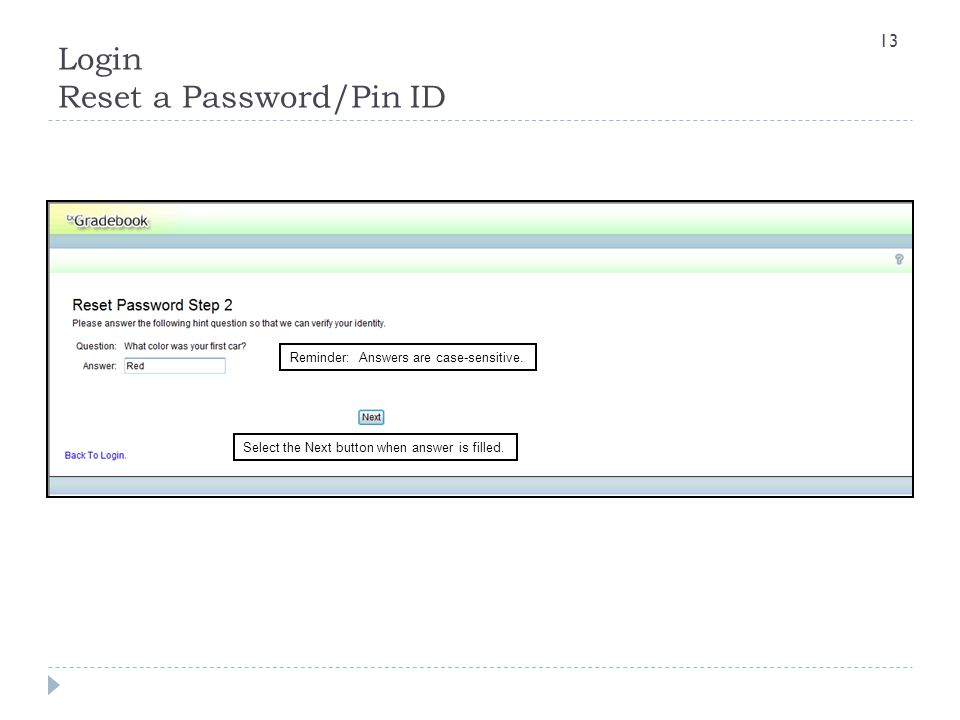 Reminder: Answers are case-sensitive. Select the Next button when answer is filled. Login Reset a Password/Pin ID 13
