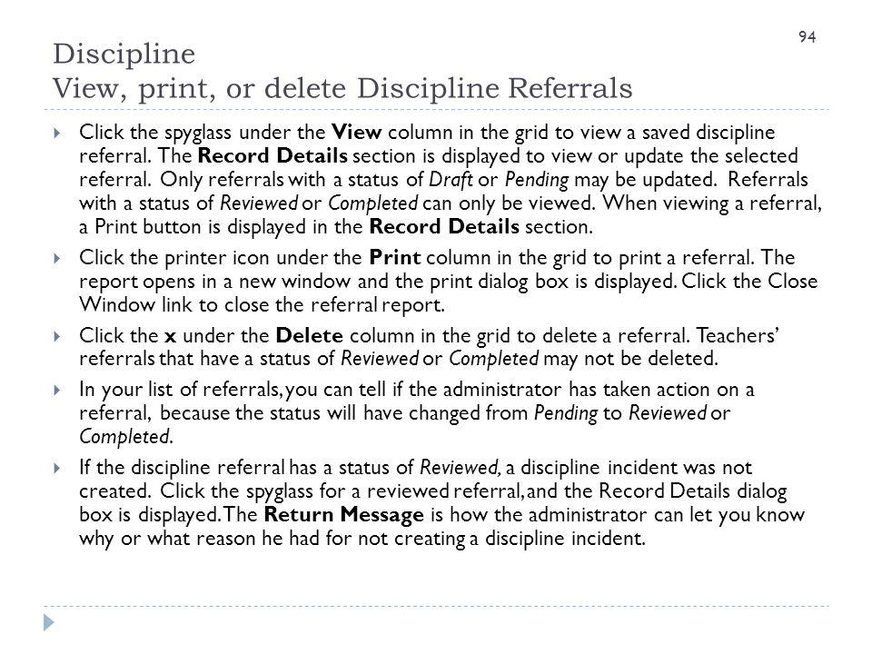 Discipline View, print, or delete Discipline Referrals 94  Click the spyglass under the View column in the grid to view a saved discipline referral.
