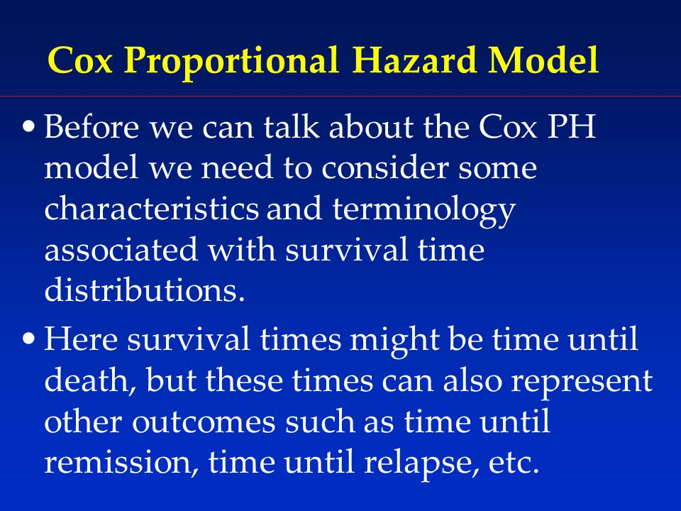 Cox Proportional Hazard Model Before we can talk about the Cox PH model we need to consider some characteristics and terminology associated with survival time distributions.
