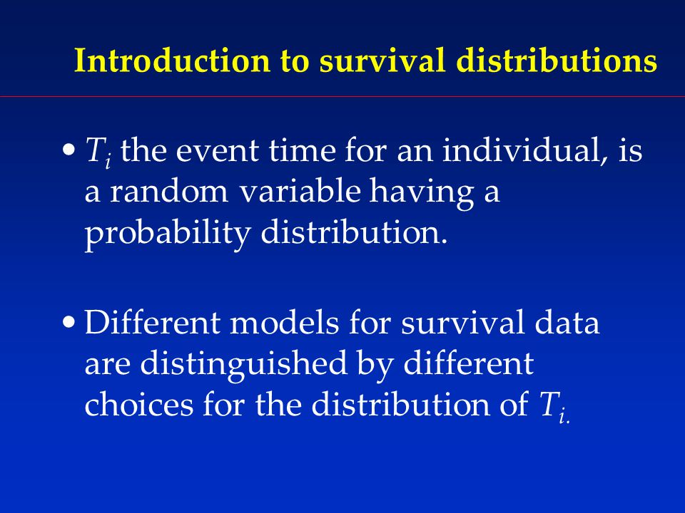 Introduction to survival distributions T i the event time for an individual, is a random variable having a probability distribution.