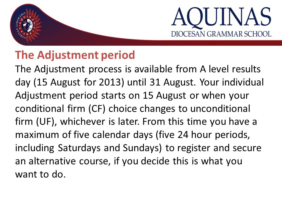 The Adjustment period The Adjustment process is available from A level results day (15 August for 2013) until 31 August. Your individual Adjustment pe