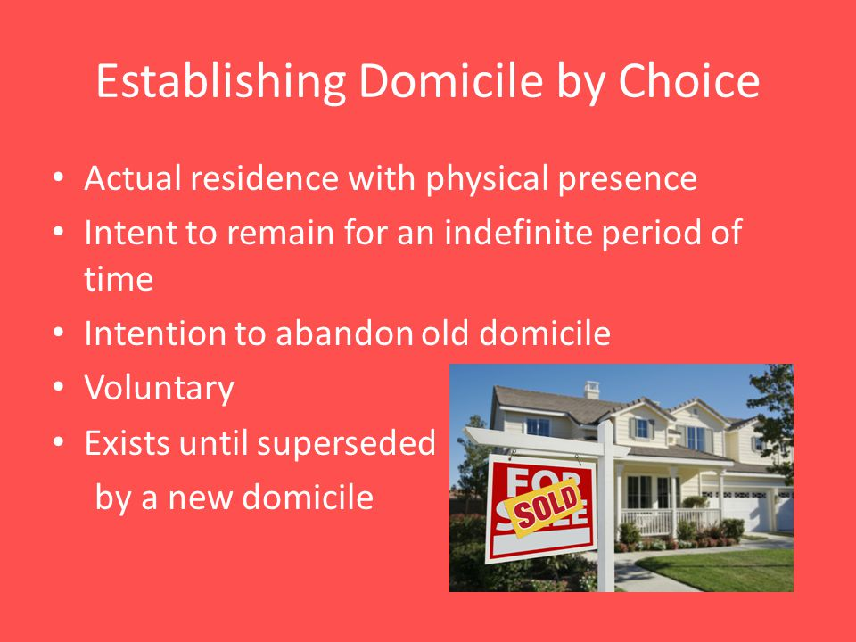 Establishing Domicile by Choice Actual residence with physical presence Intent to remain for an indefinite period of time Intention to abandon old domicile Voluntary Exists until superseded by a new domicile