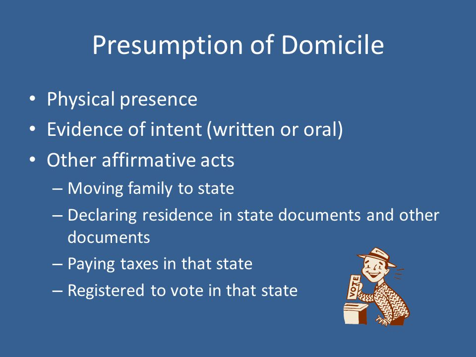 Presumption of Domicile Physical presence Evidence of intent (written or oral) Other affirmative acts – Moving family to state – Declaring residence in state documents and other documents – Paying taxes in that state – Registered to vote in that state