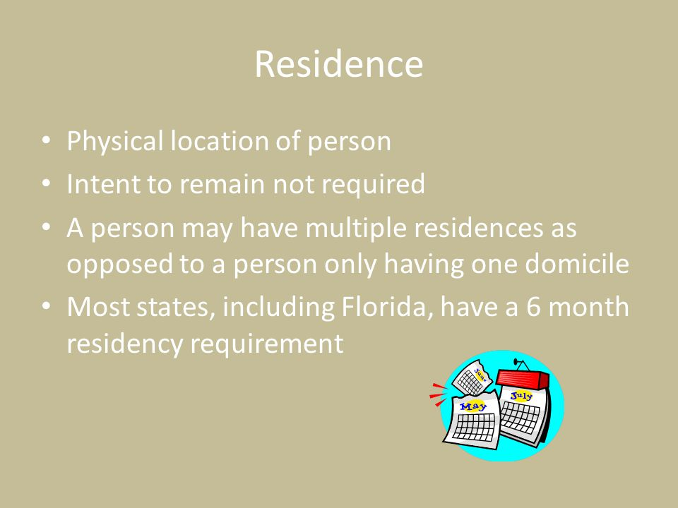 Residence Physical location of person Intent to remain not required A person may have multiple residences as opposed to a person only having one domicile Most states, including Florida, have a 6 month residency requirement