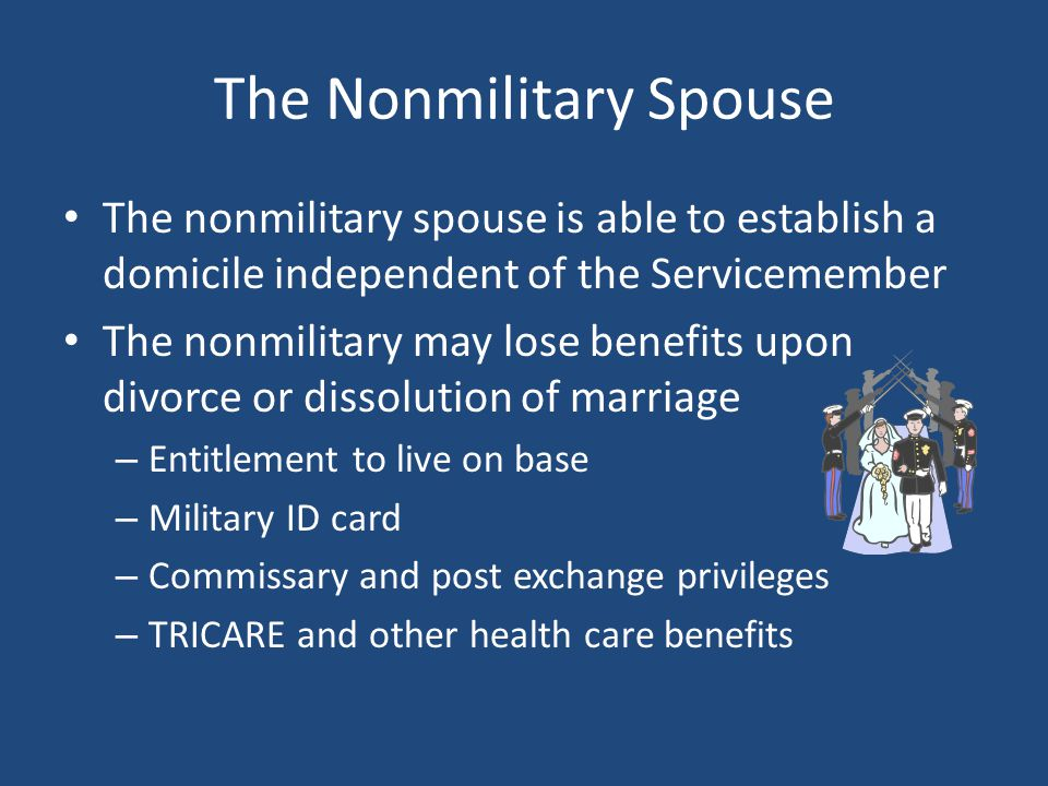 The Nonmilitary Spouse The nonmilitary spouse is able to establish a domicile independent of the Servicemember The nonmilitary may lose benefits upon divorce or dissolution of marriage – Entitlement to live on base – Military ID card – Commissary and post exchange privileges – TRICARE and other health care benefits