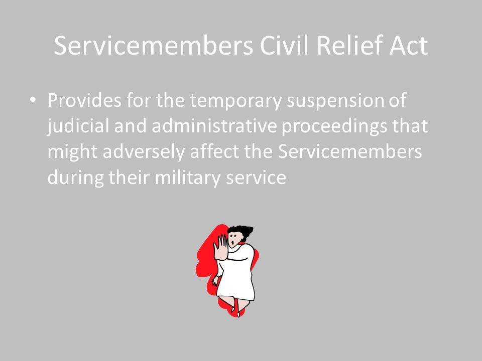 Servicemembers Civil Relief Act Provides for the temporary suspension of judicial and administrative proceedings that might adversely affect the Servicemembers during their military service