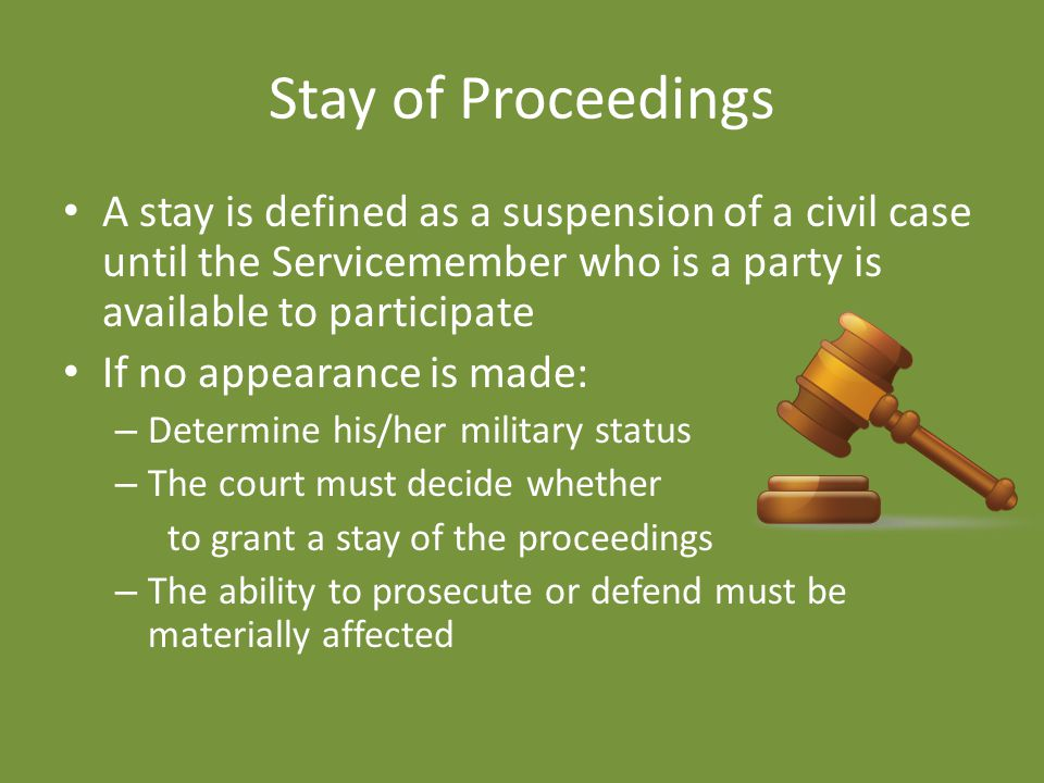 Stay of Proceedings A stay is defined as a suspension of a civil case until the Servicemember who is a party is available to participate If no appearance is made: – Determine his/her military status – The court must decide whether to grant a stay of the proceedings – The ability to prosecute or defend must be materially affected