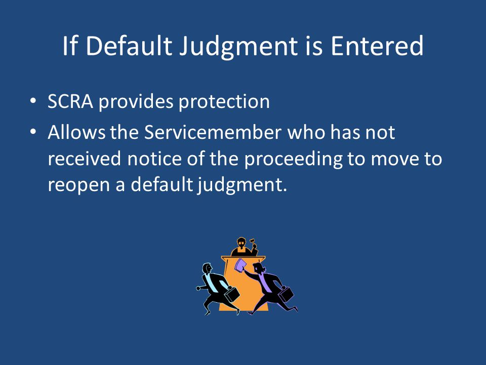 If Default Judgment is Entered SCRA provides protection Allows the Servicemember who has not received notice of the proceeding to move to reopen a default judgment.