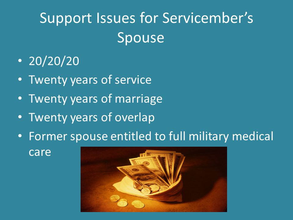 Support Issues for Servicember's Spouse 20/20/20 Twenty years of service Twenty years of marriage Twenty years of overlap Former spouse entitled to full military medical care