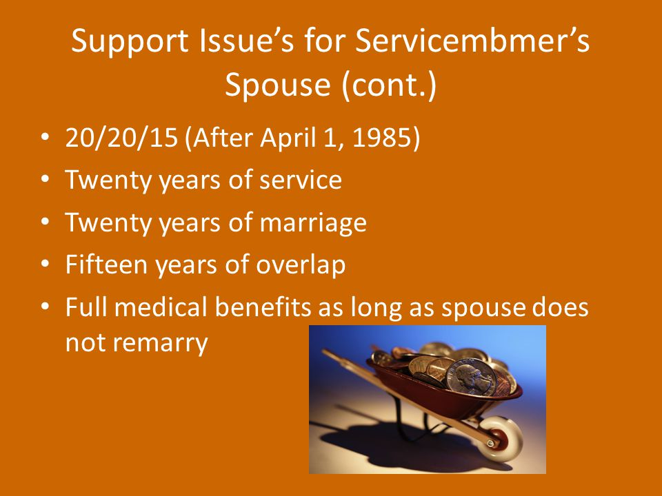 Support Issue's for Servicembmer's Spouse (cont.) 20/20/15 (After April 1, 1985) Twenty years of service Twenty years of marriage Fifteen years of overlap Full medical benefits as long as spouse does not remarry