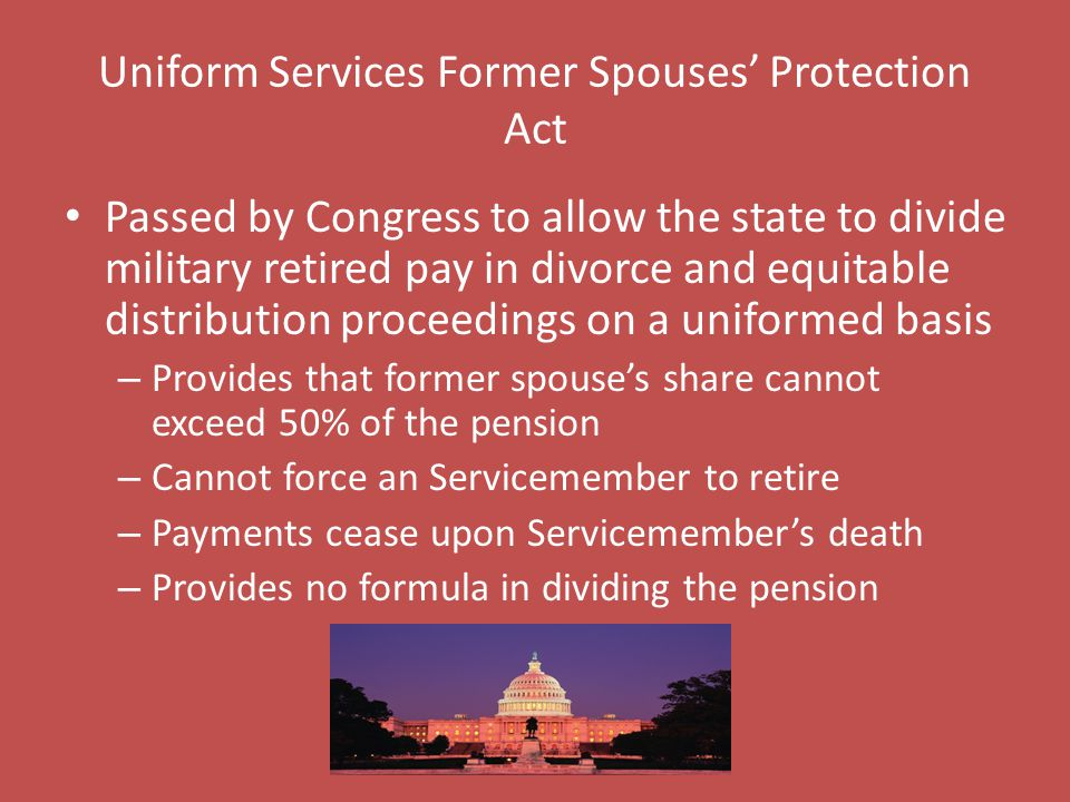 Uniform Services Former Spouses' Protection Act Passed by Congress to allow the state to divide military retired pay in divorce and equitable distribution proceedings on a uniformed basis – Provides that former spouse's share cannot exceed 50% of the pension – Cannot force an Servicemember to retire – Payments cease upon Servicemember's death – Provides no formula in dividing the pension
