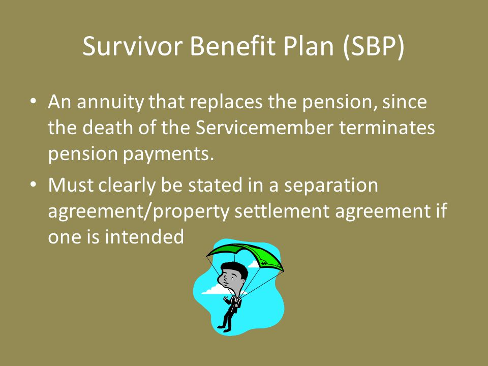 Survivor Benefit Plan (SBP) An annuity that replaces the pension, since the death of the Servicemember terminates pension payments.