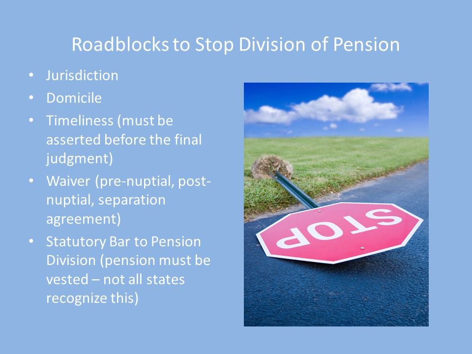 Roadblocks to Stop Division of Pension Jurisdiction Domicile Timeliness (must be asserted before the final judgment) Waiver (pre-nuptial, post- nuptial, separation agreement) Statutory Bar to Pension Division (pension must be vested – not all states recognize this)