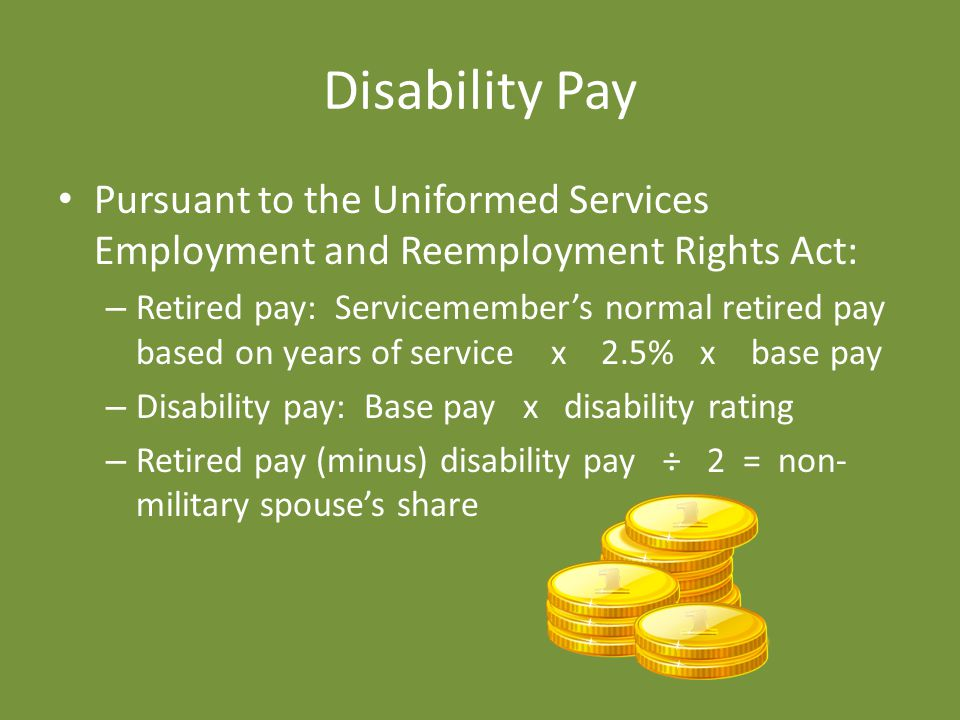 Disability Pay Pursuant to the Uniformed Services Employment and Reemployment Rights Act: – Retired pay: Servicemember's normal retired pay based on years of service x 2.5% x base pay – Disability pay: Base pay x disability rating – Retired pay (minus) disability pay ÷ 2 = non- military spouse's share