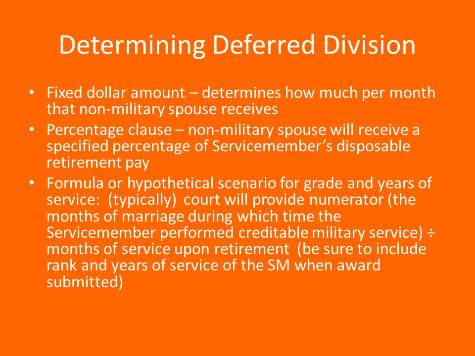 Determining Deferred Division Fixed dollar amount – determines how much per month that non-military spouse receives Percentage clause – non-military spouse will receive a specified percentage of Servicemember's disposable retirement pay Formula or hypothetical scenario for grade and years of service: (typically) court will provide numerator (the months of marriage during which time the Servicemember performed creditable military service) ÷ months of service upon retirement (be sure to include rank and years of service of the SM when award submitted)