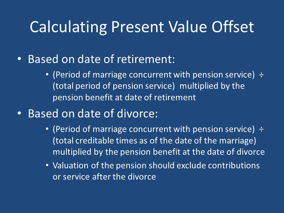 Calculating Present Value Offset Based on date of retirement: (Period of marriage concurrent with pension service) ÷ (total period of pension service) multiplied by the pension benefit at date of retirement Based on date of divorce: (Period of marriage concurrent with pension service) ÷ (total creditable times as of the date of the marriage) multiplied by the pension benefit at the date of divorce Valuation of the pension should exclude contributions or service after the divorce