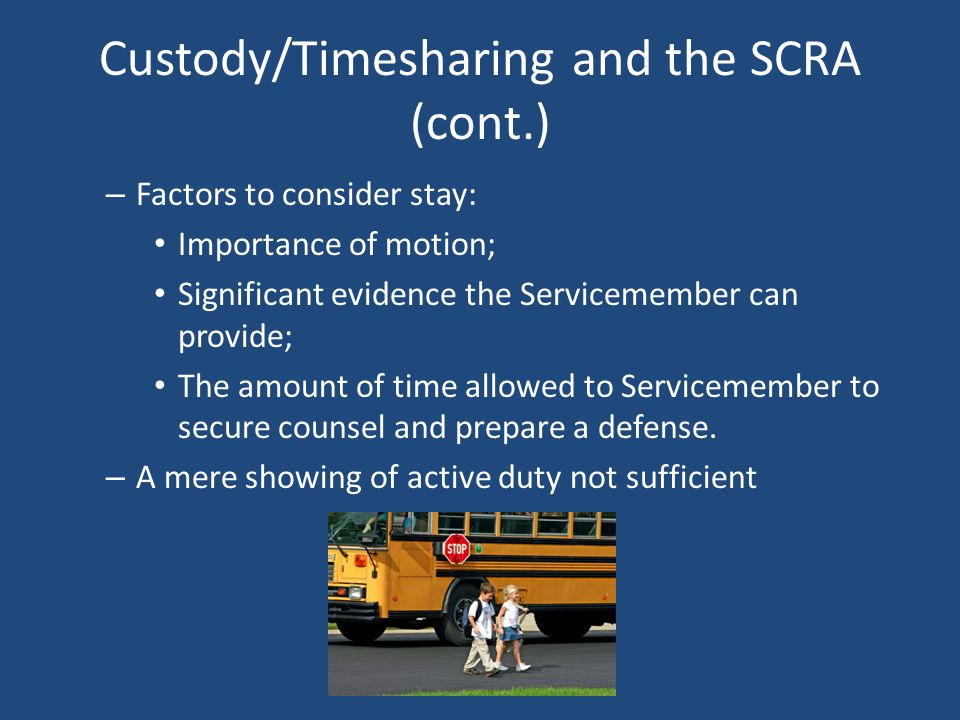 Custody/Timesharing and the SCRA (cont.) – Factors to consider stay: Importance of motion; Significant evidence the Servicemember can provide; The amount of time allowed to Servicemember to secure counsel and prepare a defense.