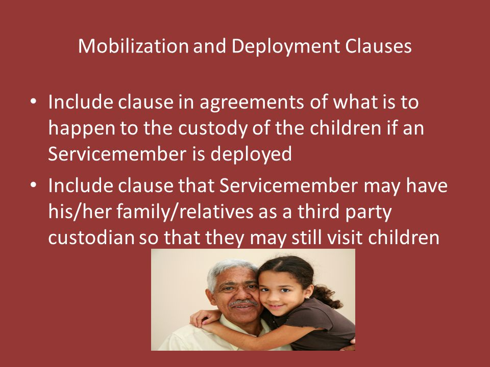 Mobilization and Deployment Clauses Include clause in agreements of what is to happen to the custody of the children if an Servicemember is deployed Include clause that Servicemember may have his/her family/relatives as a third party custodian so that they may still visit children