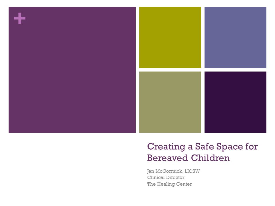 + Creating a Safe Space for Bereaved Children Jen McCormick, LICSW Clinical Director The Healing Center