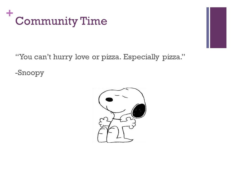 + Community Time You can't hurry love or pizza. Especially pizza. -Snoopy