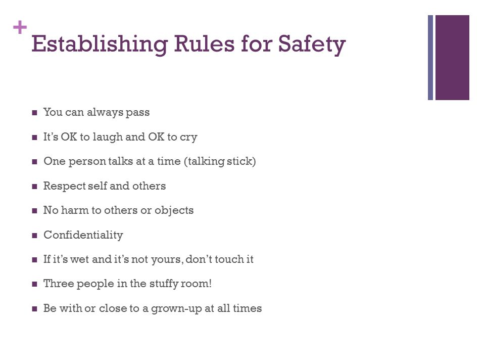 + Establishing Rules for Safety You can always pass It's OK to laugh and OK to cry One person talks at a time (talking stick) Respect self and others No harm to others or objects Confidentiality If it's wet and it's not yours, don't touch it Three people in the stuffy room.