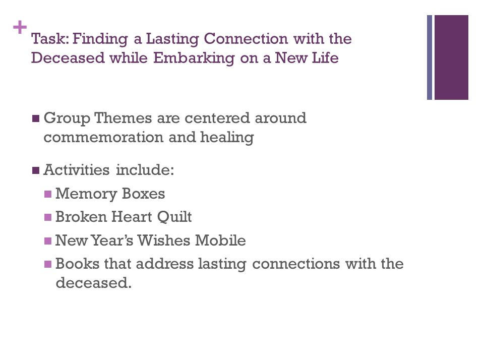+ Task: Finding a Lasting Connection with the Deceased while Embarking on a New Life Group Themes are centered around commemoration and healing Activities include: Memory Boxes Broken Heart Quilt New Year's Wishes Mobile Books that address lasting connections with the deceased.