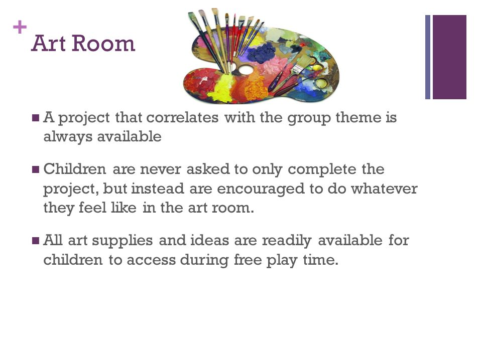 + Art Room A project that correlates with the group theme is always available Children are never asked to only complete the project, but instead are encouraged to do whatever they feel like in the art room.