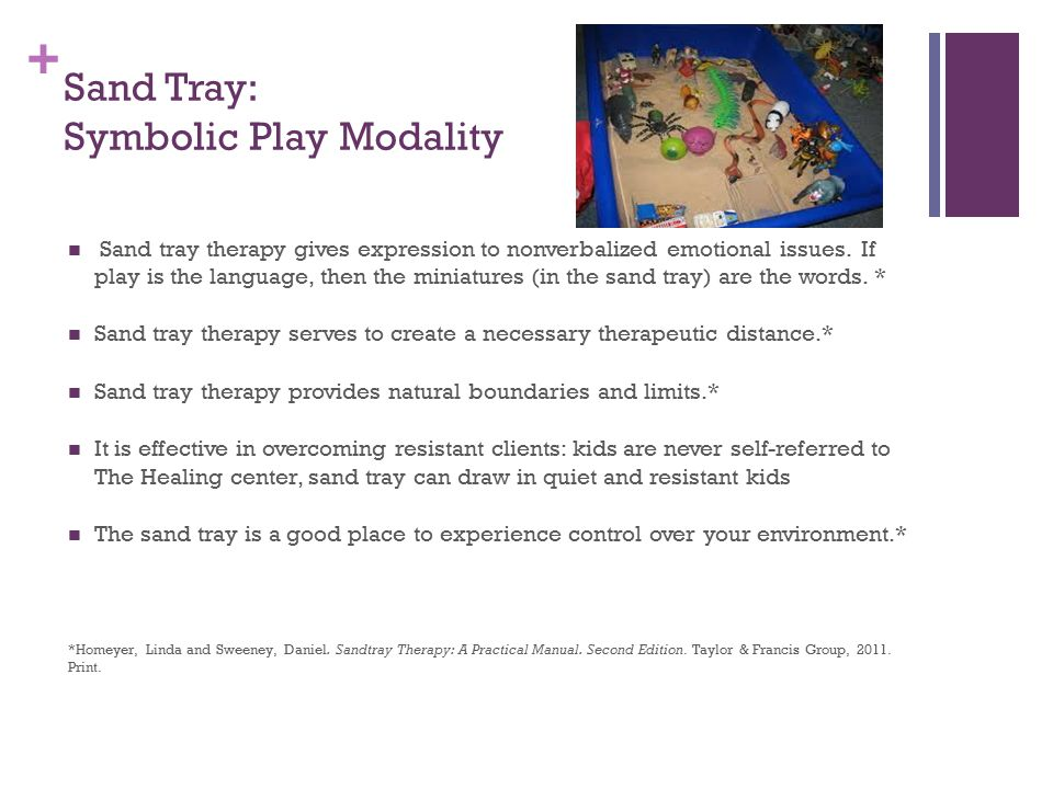+ Sand Tray: Symbolic Play Modality Sand tray therapy gives expression to nonverbalized emotional issues.