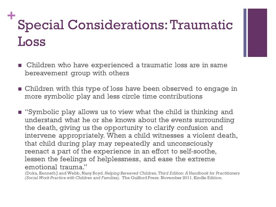 + Special Considerations: Traumatic Loss Children who have experienced a traumatic loss are in same bereavement group with others Children with this type of loss have been observed to engage in more symbolic play and less circle time contributions Symbolic play allows us to view what the child is thinking and understand what he or she knows about the events surrounding the death, giving us the opportunity to clarify confusion and intervene appropriately.