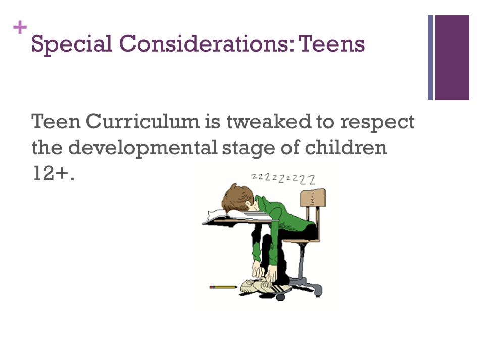 + Special Considerations: Teens Teen Curriculum is tweaked to respect the developmental stage of children 12+.