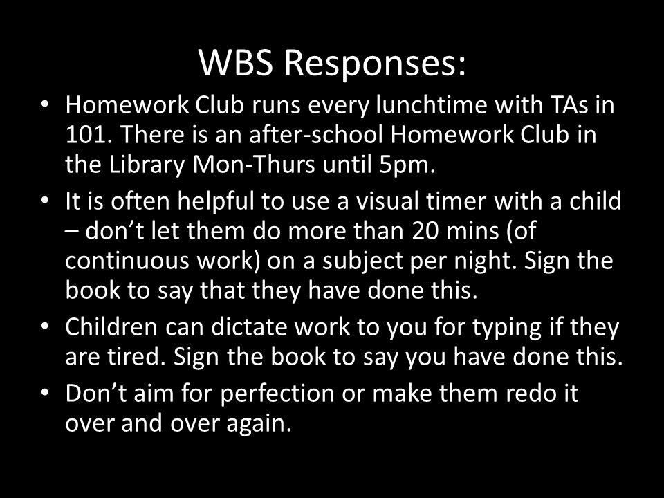 WBS Responses: Homework Club runs every lunchtime with TAs in 101.
