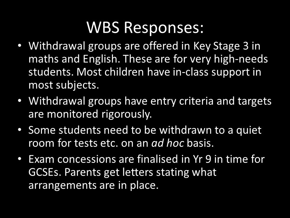 WBS Responses: Withdrawal groups are offered in Key Stage 3 in maths and English.